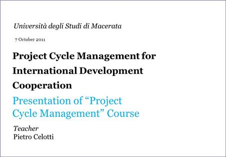 "Project Cycle Management for International Development Cooperation Presentation of ""Project Cycle Management"" Course Teacher Pietro Celotti Università."