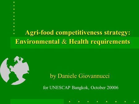Agri-food competitiveness strategy: Environmental & Health requirements by Daniele Giovannucci for UNESCAP Bangkok, October 20006.