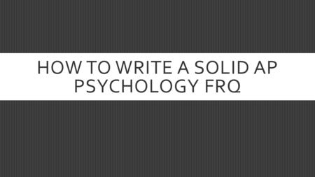 HOW TO WRITE A SOLID AP PSYCHOLOGY FRQ. READ BEFORE ANSWERING  Carefully read both questions before you start to write.  Decide which question you are.