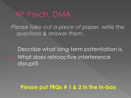Please take out a piece of paper, write the questions & answer them. 1. Describe what long-term potentiation is. 2. What does retroactive interference.