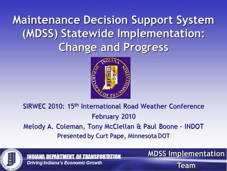 INDIANA DEPARTMENT OF TRANSPORTATION Driving Indiana's Economic Growth MDSS Implementation Team Maintenance Decision Support System (MDSS) Statewide Implementation: