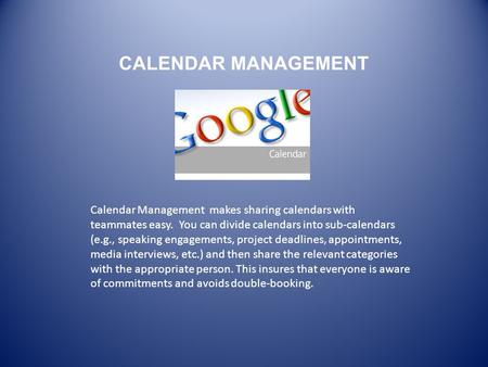 CALENDAR MANAGEMENT Calendar Management makes sharing calendars with teammates easy. You can divide calendars into sub-calendars (e.g., speaking engagements,