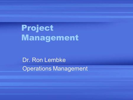 Project Management Dr. Ron Lembke Operations Management.