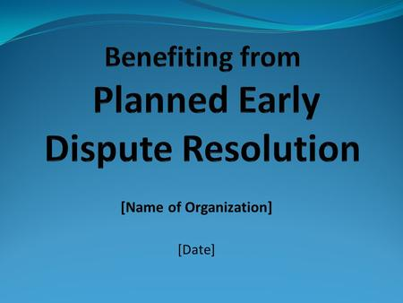 [Name of Organization] [Date]. What You Will Learn What is planned early dispute resolution (PEDR) How lawyers can get good results for clients using.