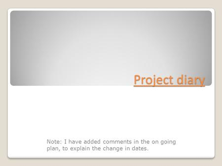 Project diary Note: I have added comments in the on going plan, to explain the change in dates.