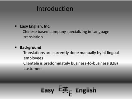 Introduction  Easy English, Inc. Chinese based company specializing in Language translation  Background Translations are currently done manually by.