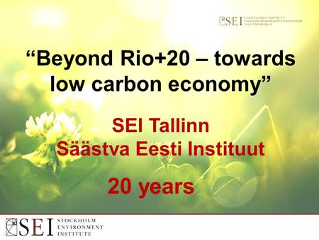 """Beyond Rio+20 – towards low carbon economy"" SEI Tallinn Säästva Eesti Instituut 20 years."