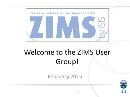 Welcome to the ZIMS User Group! February 2015 1. Where are we from? 142 Institutions and 125 Individuals 2 3 3 15 18 4 25 2 72.