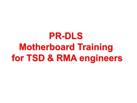 PR-DLS Motherboard Training for TSD & RMA engineers.