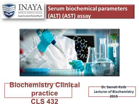 Serum biochemical parameters (ALT) (AST) assay Biochemistry Clinical practice CLS 432 Dr. Samah Kotb Lecturer of Biochemistry 2015.