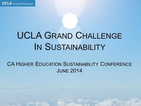 UCLA G RAND C HALLENGE I N S USTAINABILITY CA H IGHER E DUCATION S USTAINABILITY C ONFERENCE J UNE 2014.