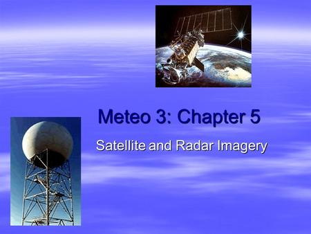 Meteo 3: Chapter 5 Satellite and Radar Imagery. Remote Sensing  In-situ measurements expensive and lack spatial coverage  Need instruments and platforms.