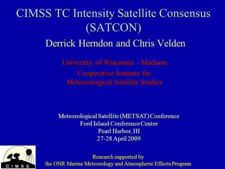 CIMSS TC Intensity Satellite Consensus (SATCON) Derrick Herndon and Chris Velden Meteorological Satellite (METSAT) Conference Ford Island Conference Center.