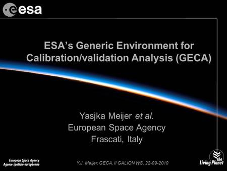 Y.J. Meijer, GECA, II GALION WS, 22-09-2010 ESA's Generic Environment for Calibration/validation Analysis (GECA) Yasjka Meijer et al. European Space Agency.