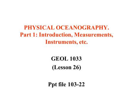 PHYSICAL OCEANOGRAPHY. Part 1: Introduction, Measurements, <strong>Instruments</strong>, etc. GEOL 1033 (Lesson 26) Ppt file 103-22.
