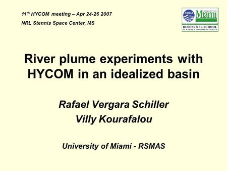 River plume experiments with HYCOM in an idealized basin Rafael Vergara Schiller Villy Kourafalou University of Miami - RSMAS 11 th HYCOM meeting – Apr.