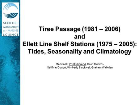 Tiree Passage (1981 – 2006) and Ellett Line Shelf Stations (1975 – 2005): Tides, Seasonality and Climatology Mark Inall, Phil Gillibrand, Colin Griffiths.