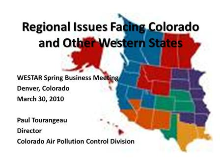Regional Issues Facing Colorado and Other Western States WESTAR Spring Business Meeting Denver, Colorado March 30, 2010 Paul Tourangeau Director Colorado.