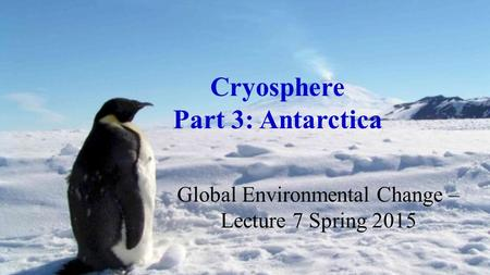 Cryosphere Part 3: Antarctica Global Environmental Change – Lecture 7 Spring 2015.