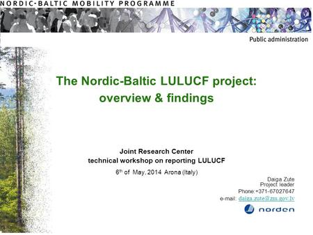 The Nordic-Baltic LULUCF project: overview & findings Joint Research Center technical workshop on reporting LULUCF 6 th of May, 2014 Arona (Italy) Daiga.