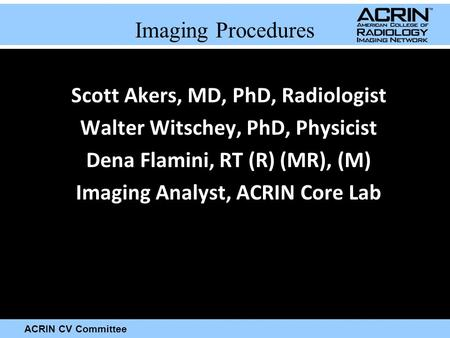 ACRIN CV Committee Imaging Procedures Scott Akers, MD, PhD, Radiologist Walter Witschey, PhD, Physicist Dena Flamini, RT (R) (MR), (M) Imaging Analyst,