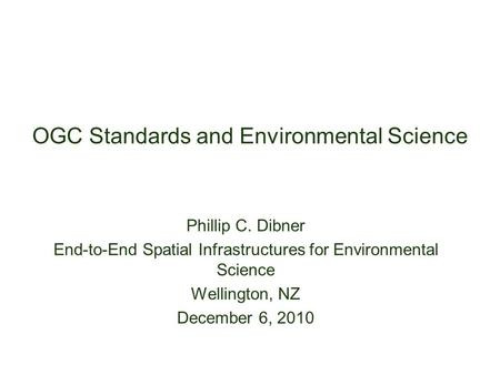 OGC Standards and Environmental Science Phillip C. Dibner End-to-End Spatial Infrastructures for Environmental Science Wellington, NZ December 6, 2010.
