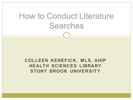 COLLEEN KENEFICK, MLS, AHIP HEALTH SCIENCES LIBRARY STONY BROOK UNIVERSITY How to Conduct Literature Searches.