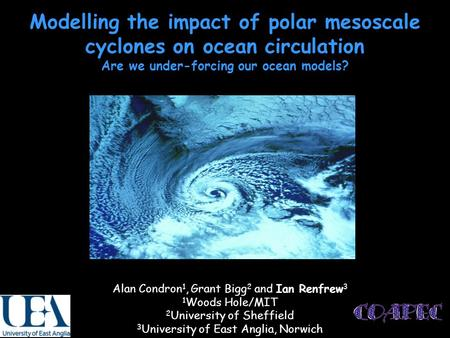 Modelling the impact of polar mesoscale cyclones on ocean circulation Are we under-forcing our ocean models? Alan Condron 1, Grant Bigg 2 and Ian Renfrew.