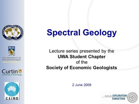 Spectral Geology 2 June 2009 Lecture series presented by the UWA Student Chapter of the Society of Economic Geologists.
