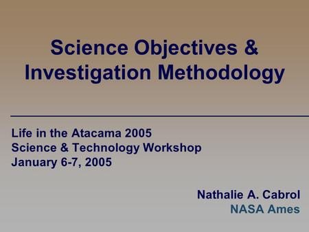 Science Objectives & Investigation Methodology Life in the Atacama 2005 Science & Technology Workshop January 6-7, 2005 Nathalie A. Cabrol NASA Ames.