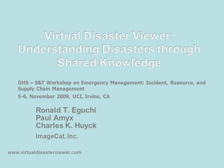 Ronald T. Eguchi Paul Amyx Charles K. Huyck ImageCat, Inc. www.virtualdisasterviewer.com DHS – S&T Workshop on Emergency Management: Incident, Resource,
