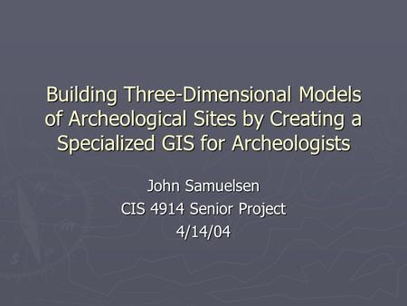Building Three-Dimensional Models of Archeological Sites by Creating a Specialized GIS for Archeologists John Samuelsen CIS 4914 Senior Project 4/14/04.