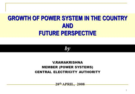 1 V.RAMAKRISHNA MEMBER (POWER SYSTEMS) CENTRAL ELECTRICITY AUTHORITY GROWTH OF POWER SYSTEM IN THE COUNTRY AND FUTURE PERSPECTIVE by 28 th APRIL, 2008.