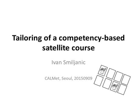 Tailoring of a competency-based satellite course Ivan Smiljanic CALMet, Seoul, 20150909.