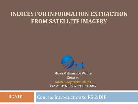 INDICES FOR INFORMATION EXTRACTION FROM SATELLITE IMAGERY Course: Introduction to RS & DIP Mirza Muhammad Waqar Contact: +92-21-34650765-79.