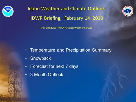 Idaho Weather and Climate Outlook IDWR Briefing, February 14 2013 Troy Lindquist, NOAA National Weather Service Temperature and Precipitation Summary Snowpack.