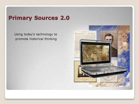 Primary Sources 2.0 Using today's technology to promote historical thinking.