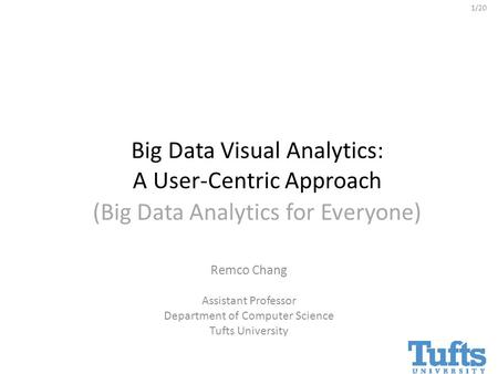 1/20 (Big Data Analytics for Everyone) Remco Chang Assistant Professor Department of Computer Science Tufts University Big Data Visual Analytics: A User-Centric.
