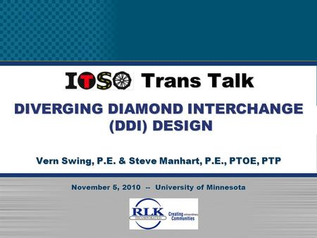 November 5, 2010 ITSO Trans Talk Vern Swing, P.E. & Steve Manhart, P.E., PTOE, PTP November 5, 2010 -- University of Minnesota DIVERGING DIAMOND INTERCHANGE.