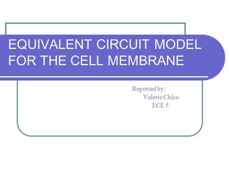 EQUIVALENT CIRCUIT MODEL FOR THE CELL MEMBRANE Reported by: Valerie Chico ECE 5.