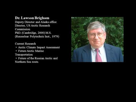 Dr. Lawson Brigham Deputy Director and Alaska office Director, US Arctic Research Commission PhD. (Cambridge, 2000) M.S. (Rensselear Polytechnic Inst.,