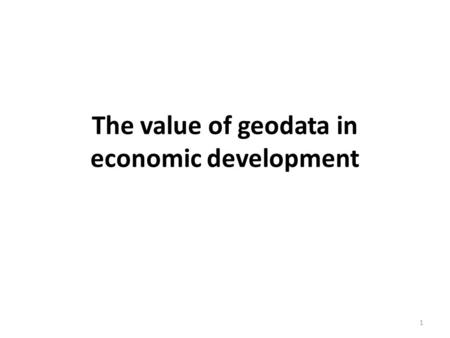 The value of geodata in economic development 1. Introduction Many countries with weak economies are potentially rich in natural resources but lack the.