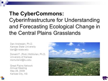 The CyberCommons: Cyberinfrastructure for Understanding and Forecasting Ecological Change in the Central Plains Grasslands Dan Andresen, Ph.D. Kansas State.