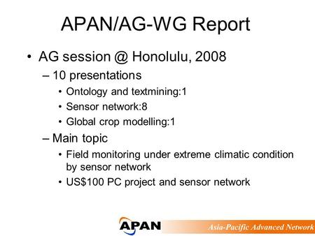 APAN/AG-WG Report AG Honolulu, 2008 –10 presentations Ontology and textmining:1 Sensor network:8 Global crop modelling:1 –Main topic Field monitoring.