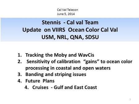 Cal Val Telecon June 5, 2014 Stennis - Cal val Team Update on VIIRS Ocean Color Cal Val USM, NRL, QNA, SDSU 1.Tracking the Moby and WavCis 2. Sensitivity.