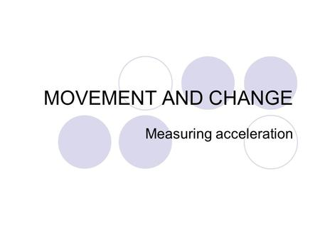 MOVEMENT AND CHANGE Measuring acceleration. Lesson Aims To test understandings of acceleration To refine your practical skills to provide accurate and.