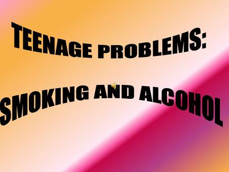 1.THE REASONS OF STARTING SMOKING AND DRINKING ALCOHOL 2. SOLUTION OF THESE PROBLEMS.