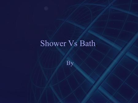 Shower Vs Bath. By. Big Question My big Question is what uses less water, a bath or a shower.