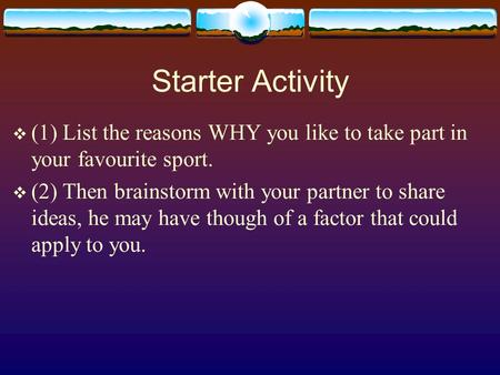 Starter Activity  (1) List the reasons WHY you like to take part in your favourite sport.  (2) Then brainstorm with your partner to share ideas, he may.