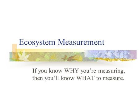 Ecosystem Measurement If you know WHY you're measuring, then you'll know WHAT to measure.
